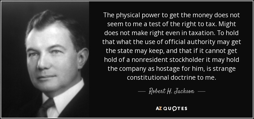 The physical power to get the money does not seem to me a test of the right to tax. Might does not make right even in taxation. To hold that what the use of official authority may get the state may keep, and that if it cannot get hold of a nonresident stockholder it may hold the company as hostage for him, is strange constitutional doctrine to me. - Robert H. Jackson
