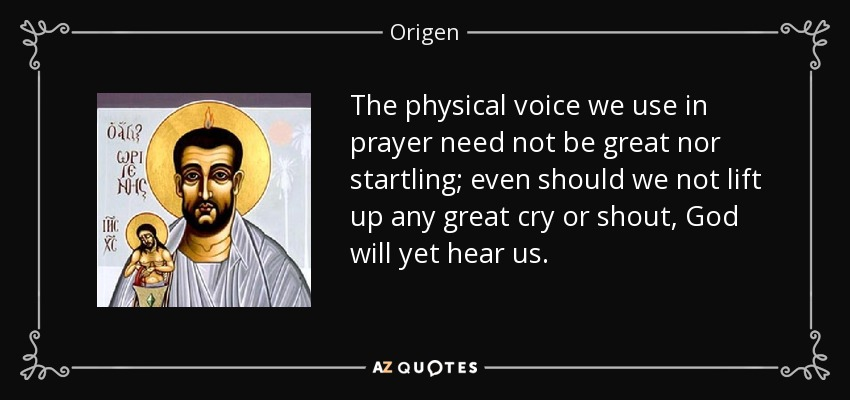 The physical voice we use in prayer need not be great nor startling; even should we not lift up any great cry or shout, God will yet hear us. - Origen