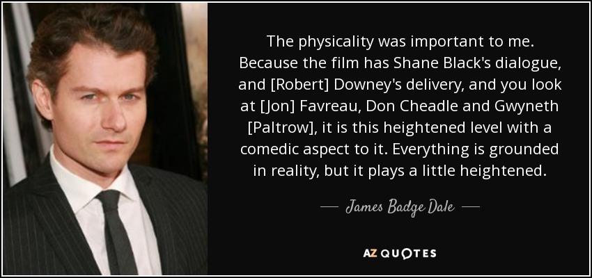 The physicality was important to me. Because the film has Shane Black's dialogue, and [Robert] Downey's delivery, and you look at [Jon] Favreau, Don Cheadle and Gwyneth [Paltrow], it is this heightened level with a comedic aspect to it. Everything is grounded in reality, but it plays a little heightened. - James Badge Dale