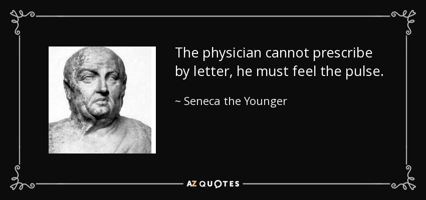 The physician cannot prescribe by letter, he must feel the pulse. - Seneca the Younger