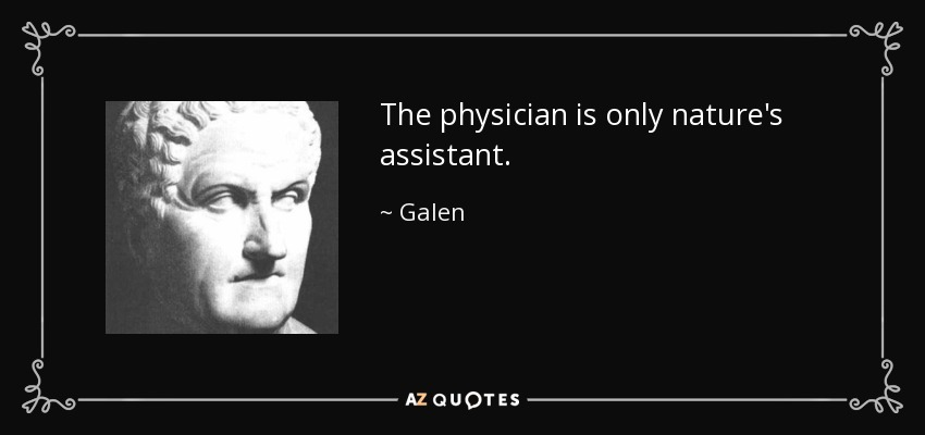 The physician is only nature's assistant. - Galen