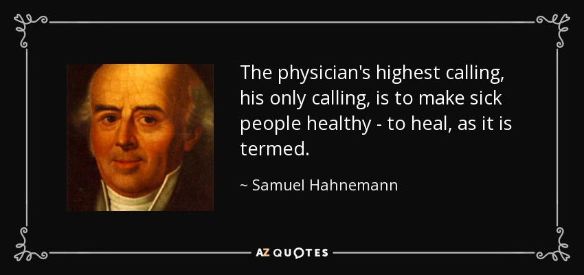 The physician's highest calling, his only calling, is to make sick people healthy - to heal, as it is termed. - Samuel Hahnemann