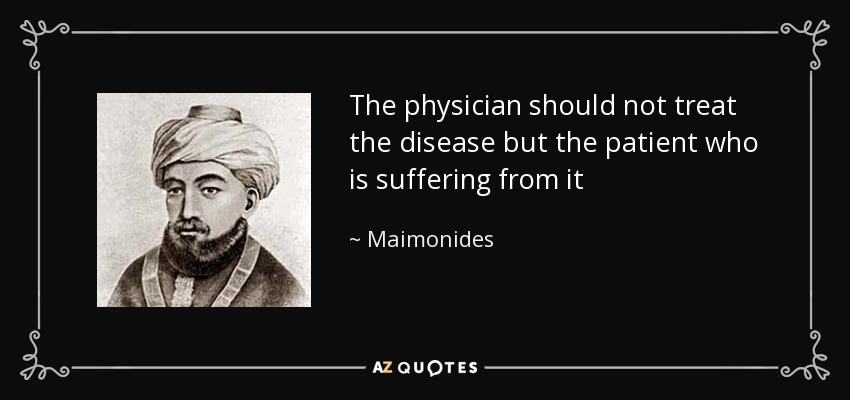 The physician should not treat the disease but the patient who is suffering from it - Maimonides