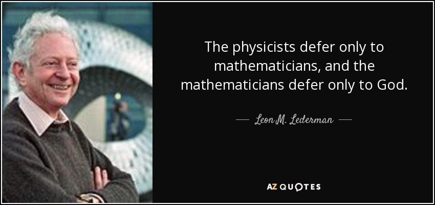 The physicists defer only to mathematicians, and the mathematicians defer only to God. - Leon M. Lederman