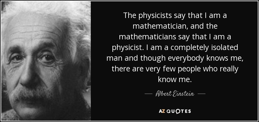 The physicists say that I am a mathematician, and the mathematicians say that I am a physicist. I am a completely isolated man and though everybody knows me, there are very few people who really know me. - Albert Einstein