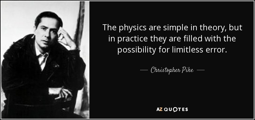 The physics are simple in theory, but in practice they are filled with the possibility for limitless error. - Christopher Pike