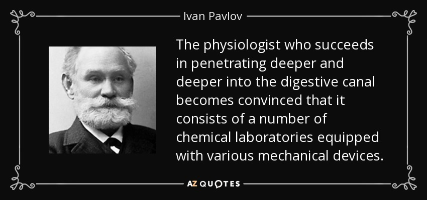 The physiologist who succeeds in penetrating deeper and deeper into the digestive canal becomes convinced that it consists of a number of chemical laboratories equipped with various mechanical devices. - Ivan Pavlov