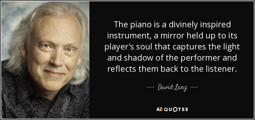 The piano is a divinely inspired instrument, a mirror held up to its player's soul that captures the light and shadow of the performer and reflects them back to the listener. - David Lanz