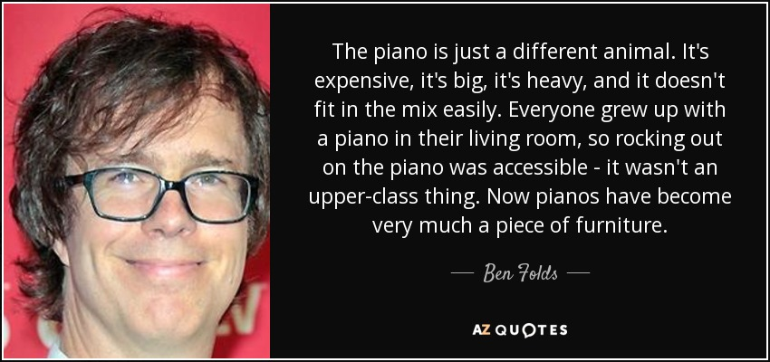 The piano is just a different animal. It's expensive, it's big, it's heavy, and it doesn't fit in the mix easily. Everyone grew up with a piano in their living room, so rocking out on the piano was accessible - it wasn't an upper-class thing. Now pianos have become very much a piece of furniture. - Ben Folds