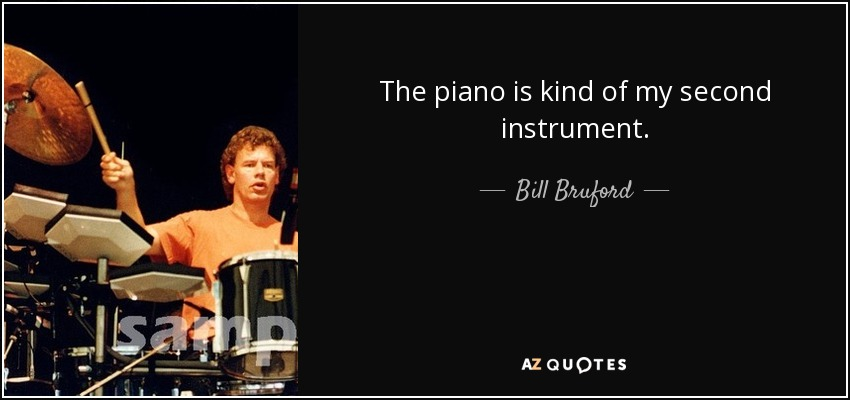 The piano is kind of my second instrument. - Bill Bruford