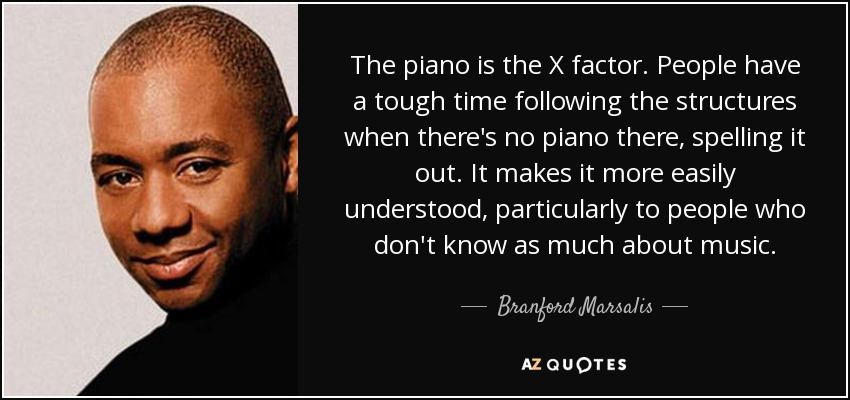 The piano is the X factor. People have a tough time following the structures when there's no piano there, spelling it out. It makes it more easily understood, particularly to people who don't know as much about music. - Branford Marsalis