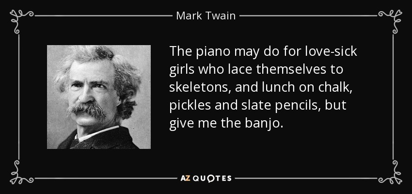 The piano may do for love-sick girls who lace themselves to skeletons, and lunch on chalk, pickles and slate pencils, but give me the banjo. - Mark Twain