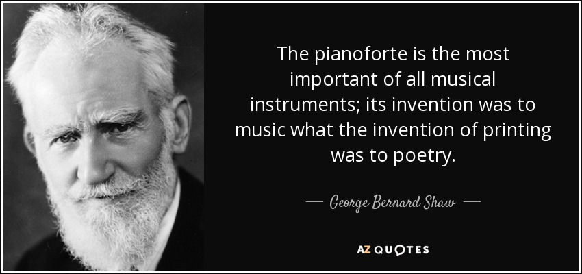 The pianoforte is the most important of all musical instruments; its invention was to music what the invention of printing was to poetry. - George Bernard Shaw
