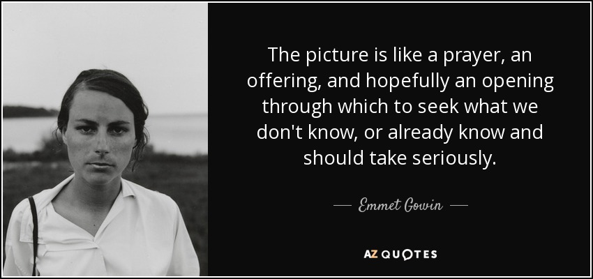The picture is like a prayer, an offering, and hopefully an opening through which to seek what we don't know, or already know and should take seriously. - Emmet Gowin