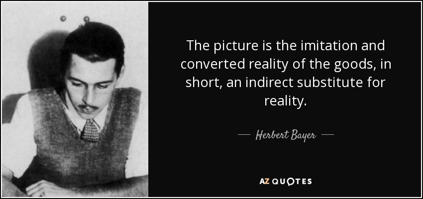 The picture is the imitation and converted reality of the goods, in short, an indirect substitute for reality. - Herbert Bayer
