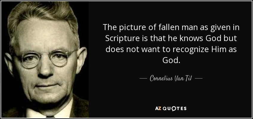 The picture of fallen man as given in Scripture is that he knows God but does not want to recognize Him as God. - Cornelius Van Til