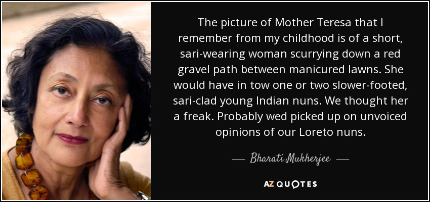 The picture of Mother Teresa that I remember from my childhood is of a short, sari-wearing woman scurrying down a red gravel path between manicured lawns. She would have in tow one or two slower-footed, sari-clad young Indian nuns. We thought her a freak. Probably wed picked up on unvoiced opinions of our Loreto nuns. - Bharati Mukherjee