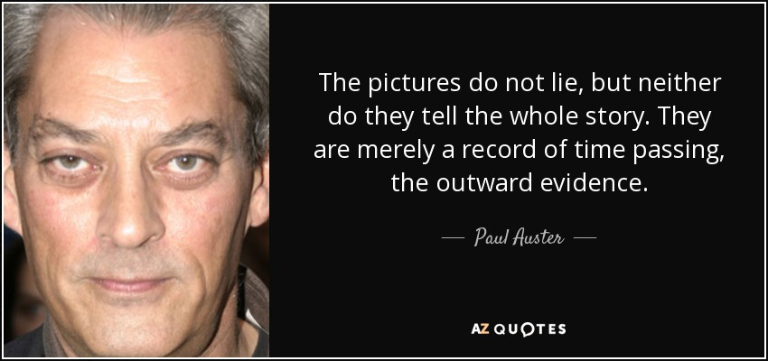 The pictures do not lie, but neither do they tell the whole story. They are merely a record of time passing, the outward evidence. - Paul Auster
