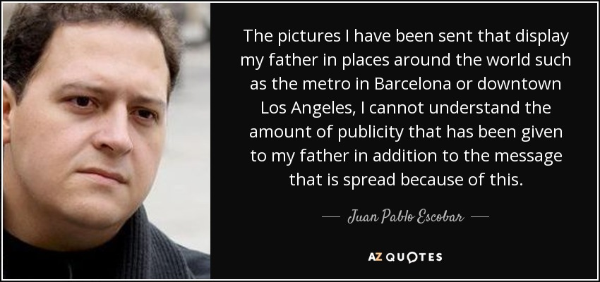 The pictures I have been sent that display my father in places around the world such as the metro in Barcelona or downtown Los Angeles, I cannot understand the amount of publicity that has been given to my father in addition to the message that is spread because of this. - Juan Pablo Escobar