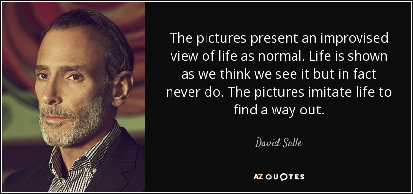 The pictures present an improvised view of life as normal. Life is shown as we think we see it but in fact never do. The pictures imitate life to find a way out. - David Salle