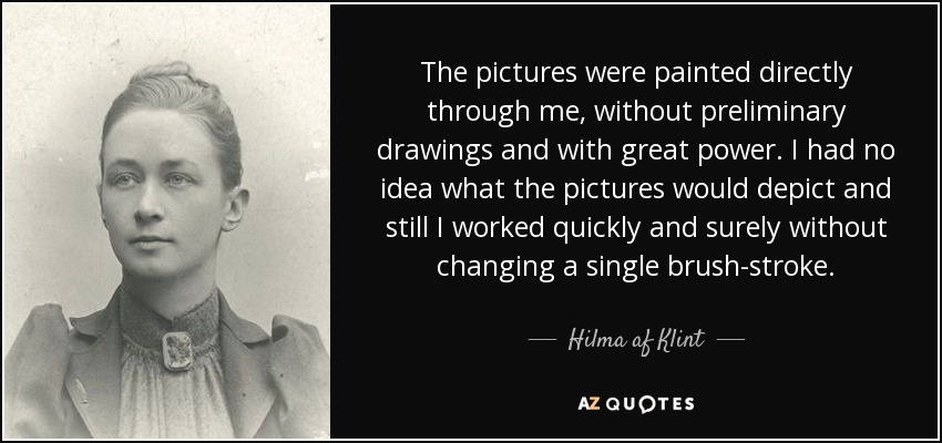 The pictures were painted directly through me, without preliminary drawings and with great power. I had no idea what the pictures would depict and still I worked quickly and surely without changing a single brush-stroke. - Hilma af Klint