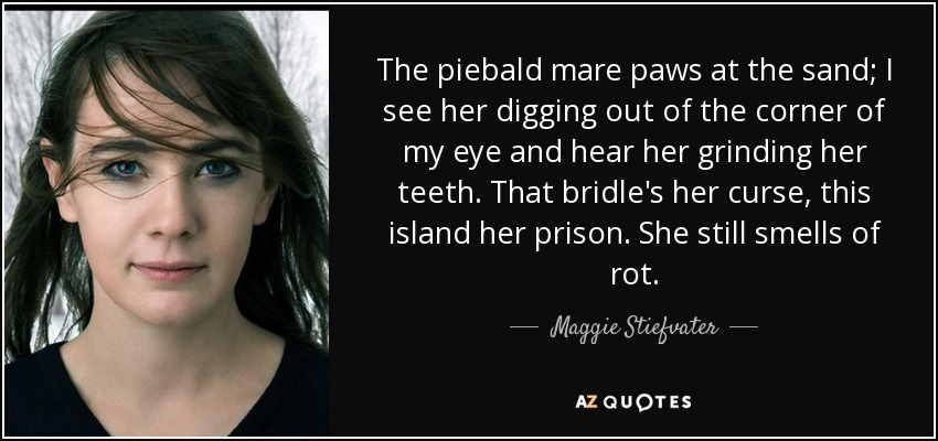The piebald mare paws at the sand; I see her digging out of the corner of my eye and hear her grinding her teeth. That bridle's her curse, this island her prison. She still smells of rot. - Maggie Stiefvater