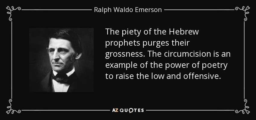 The piety of the Hebrew prophets purges their grossness. The circumcision is an example of the power of poetry to raise the low and offensive. - Ralph Waldo Emerson