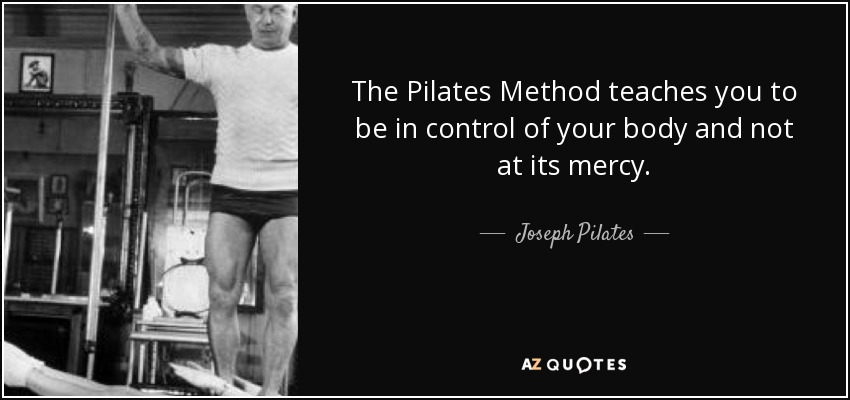 The Pilates Method teaches you to be in control of your body and not at its mercy. - Joseph Pilates
