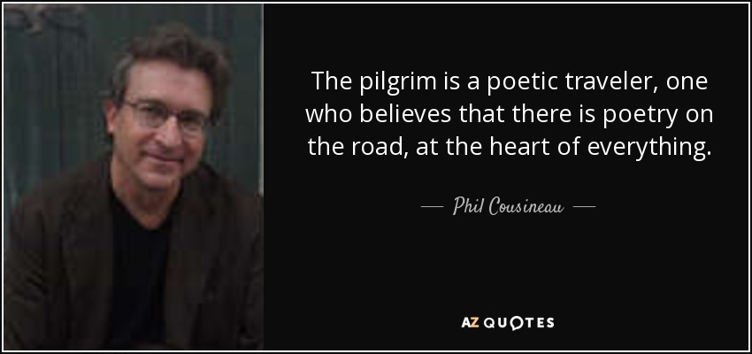 The pilgrim is a poetic traveler, one who believes that there is poetry on the road, at the heart of everything. - Phil Cousineau