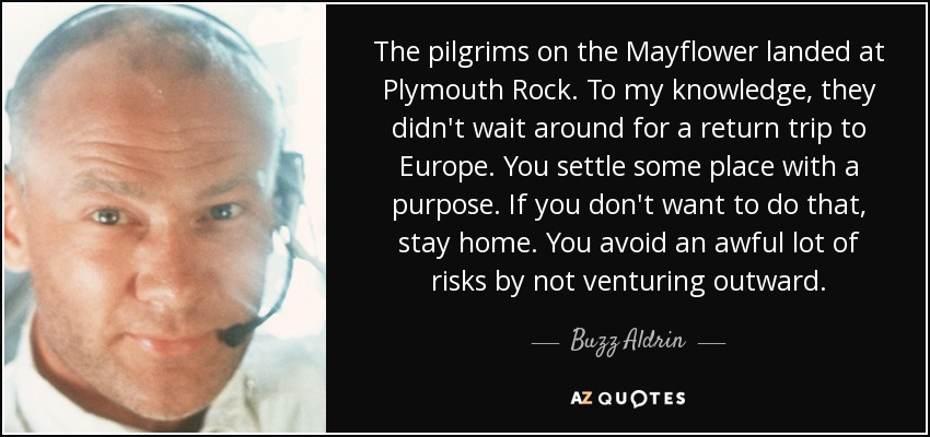 The pilgrims on the Mayflower landed at Plymouth Rock. To my knowledge, they didn't wait around for a return trip to Europe. You settle some place with a purpose. If you don't want to do that, stay home. You avoid an awful lot of risks by not venturing outward. - Buzz Aldrin