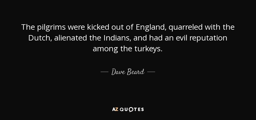 The pilgrims were kicked out of England, quarreled with the Dutch, alienated the Indians, and had an evil reputation among the turkeys. - Dave Beard