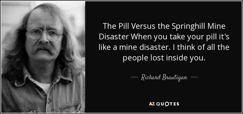 The Pill Versus the Springhill Mine Disaster When you take your pill it's like a mine disaster. I think of all the people lost inside you. - Richard Brautigan