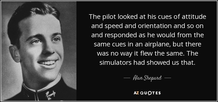 The pilot looked at his cues of attitude and speed and orientation and so on and responded as he would from the same cues in an airplane, but there was no way it flew the same. The simulators had showed us that. - Alan Shepard