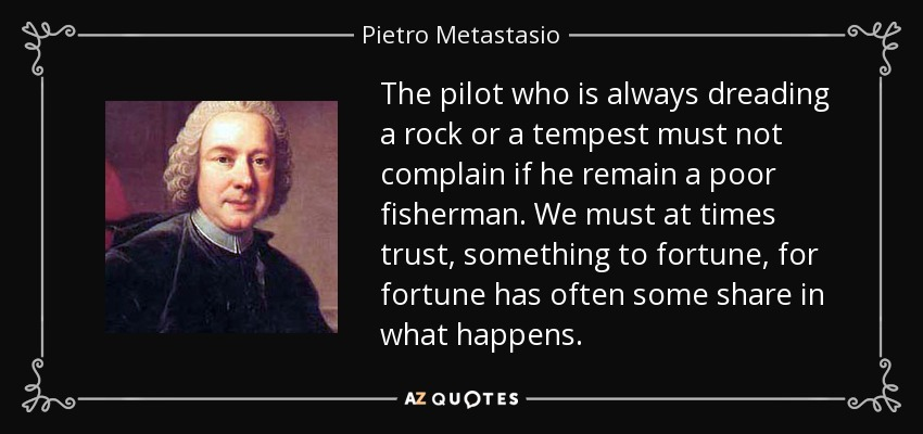 The pilot who is always dreading a rock or a tempest must not complain if he remain a poor fisherman. We must at times trust, something to fortune, for fortune has often some share in what happens. - Pietro Metastasio