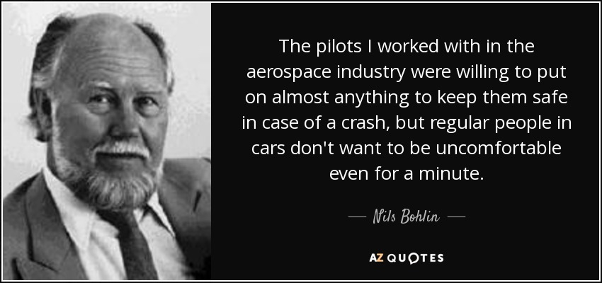 The pilots I worked with in the aerospace industry were willing to put on almost anything to keep them safe in case of a crash, but regular people in cars don't want to be uncomfortable even for a minute. - Nils Bohlin