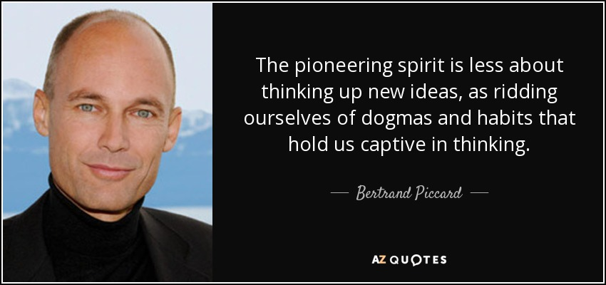The pioneering spirit is less about thinking up new ideas, as ridding ourselves of dogmas and habits that hold us captive in thinking. - Bertrand Piccard