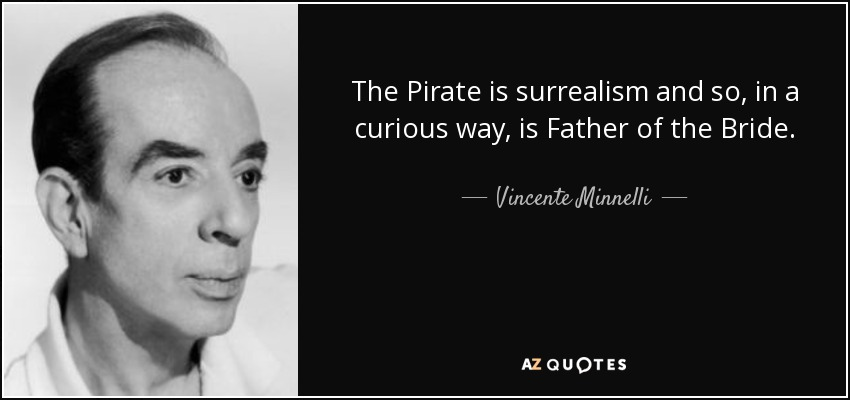 The Pirate is surrealism and so, in a curious way, is Father of the Bride. - Vincente Minnelli