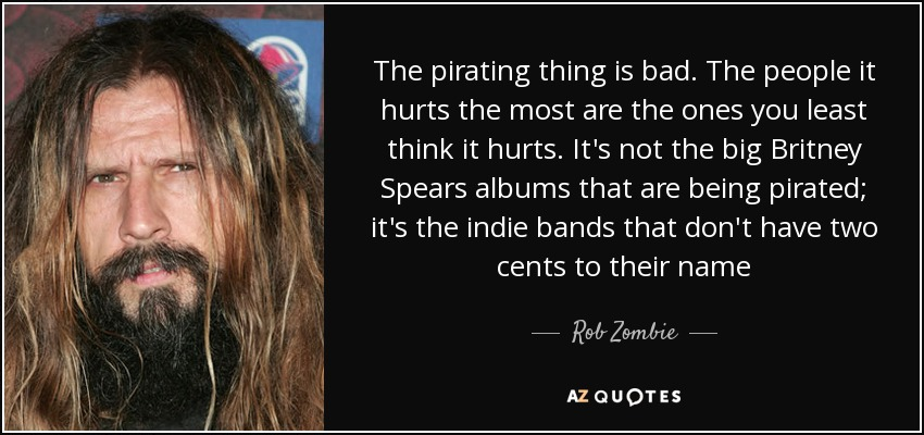 The pirating thing is bad. The people it hurts the most are the ones you least think it hurts. It's not the big Britney Spears albums that are being pirated; it's the indie bands that don't have two cents to their name - Rob Zombie