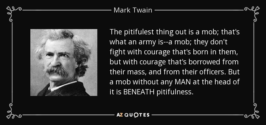 The pitifulest thing out is a mob; that's what an army is--a mob; they don't fight with courage that's born in them, but with courage that's borrowed from their mass, and from their officers. But a mob without any MAN at the head of it is BENEATH pitifulness. - Mark Twain