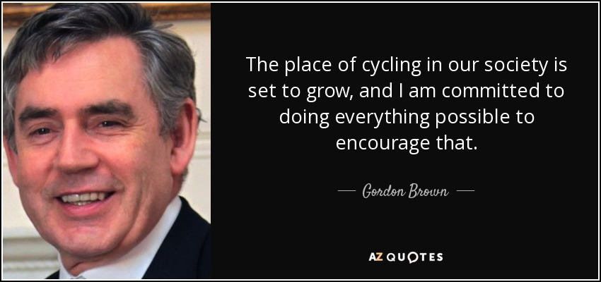 The place of cycling in our society is set to grow, and I am committed to doing everything possible to encourage that. - Gordon Brown