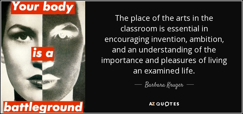 The place of the arts in the classroom is essential in encouraging invention, ambition, and an understanding of the importance and pleasures of living an examined life. - Barbara Kruger