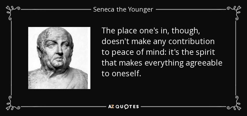 The place one's in, though, doesn't make any contribution to peace of mind: it's the spirit that makes everything agreeable to oneself. - Seneca the Younger