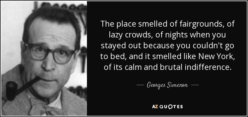 The place smelled of fairgrounds, of lazy crowds, of nights when you stayed out because you couldn't go to bed, and it smelled like New York, of its calm and brutal indifference. - Georges Simenon