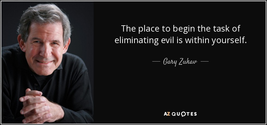 The place to begin the task of eliminating evil is within yourself. - Gary Zukav