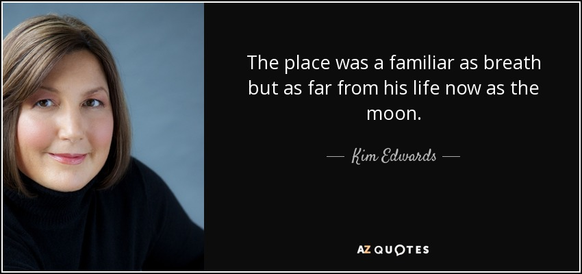 The place was a familiar as breath but as far from his life now as the moon. - Kim Edwards