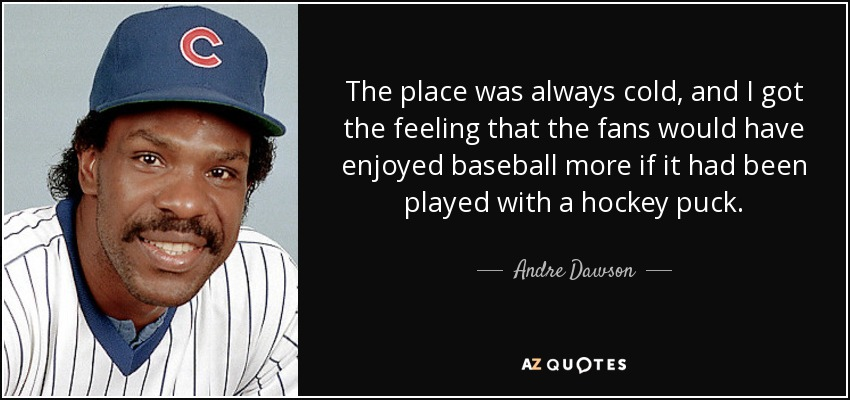 The place was always cold, and I got the feeling that the fans would have enjoyed baseball more if it had been played with a hockey puck. - Andre Dawson