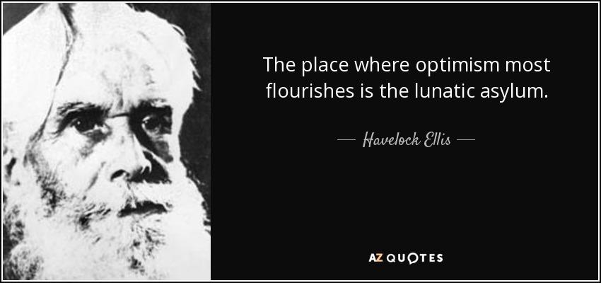The place where optimism most flourishes is the lunatic asylum. - Havelock Ellis