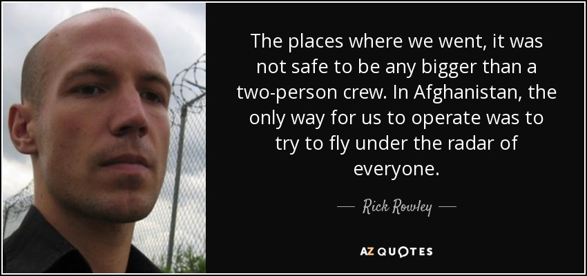 The places where we went, it was not safe to be any bigger than a two-person crew. In Afghanistan, the only way for us to operate was to try to fly under the radar of everyone. - Rick Rowley