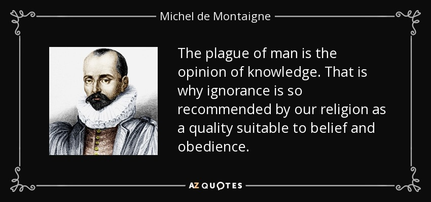 The plague of man is the opinion of knowledge. That is why ignorance is so recommended by our religion as a quality suitable to belief and obedience. - Michel de Montaigne