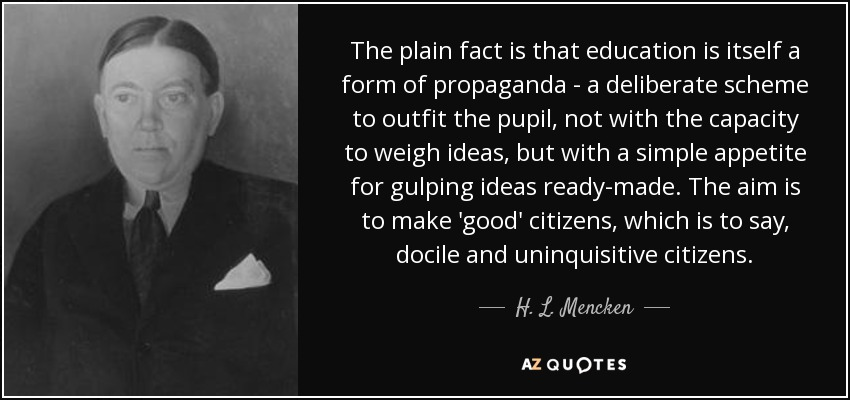 The plain fact is that education is itself a form of propaganda - a deliberate scheme to outfit the pupil, not with the capacity to weigh ideas, but with a simple appetite for gulping ideas ready-made. The aim is to make 'good' citizens, which is to say, docile and uninquisitive citizens. - H. L. Mencken